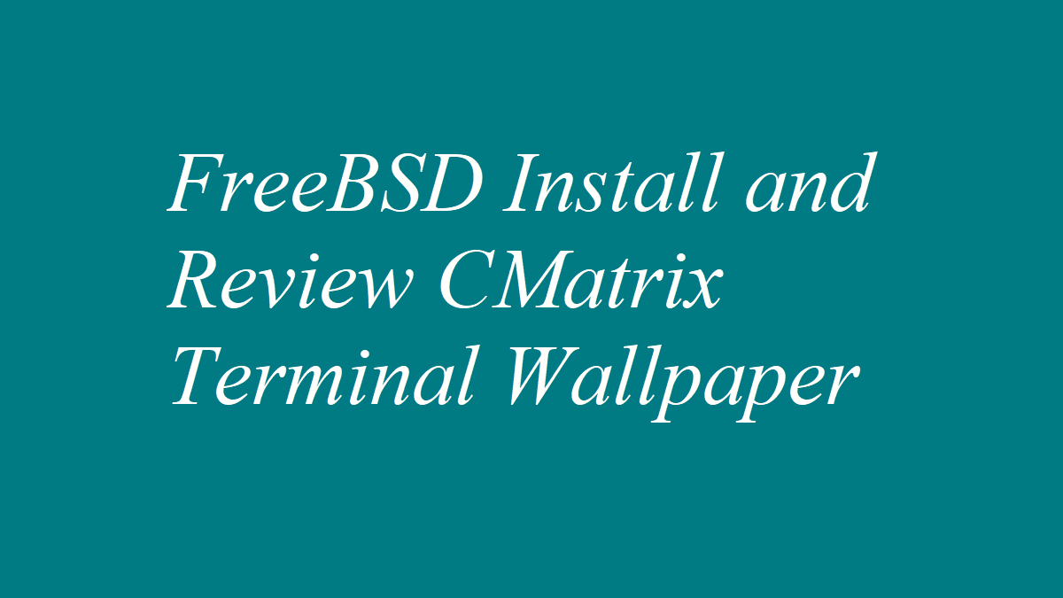 FreeBSD Install and Review CMatrix Terminal Wallpaper
