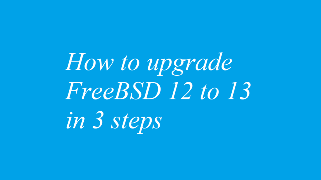 How to upgrade FreeBSD 12 to 13 in 3 steps