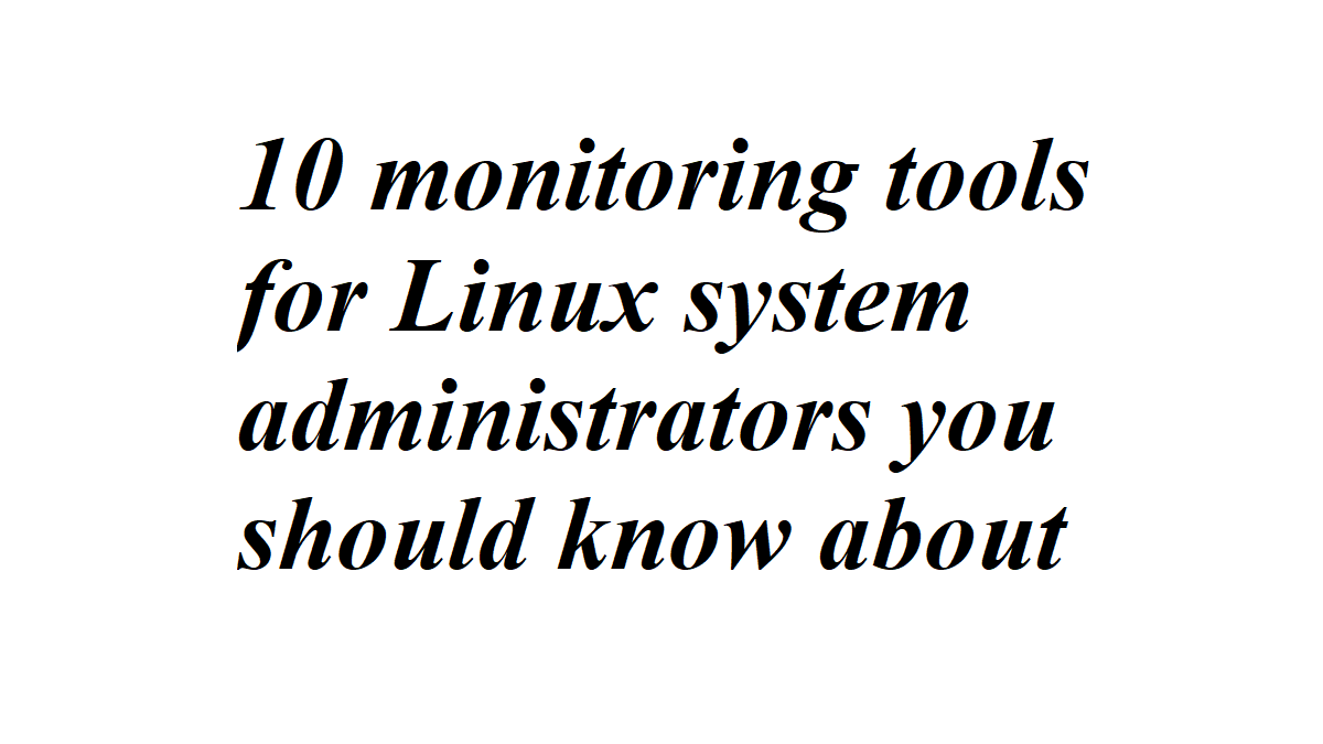 10 monitoring tools for Linux system administrators you should know about