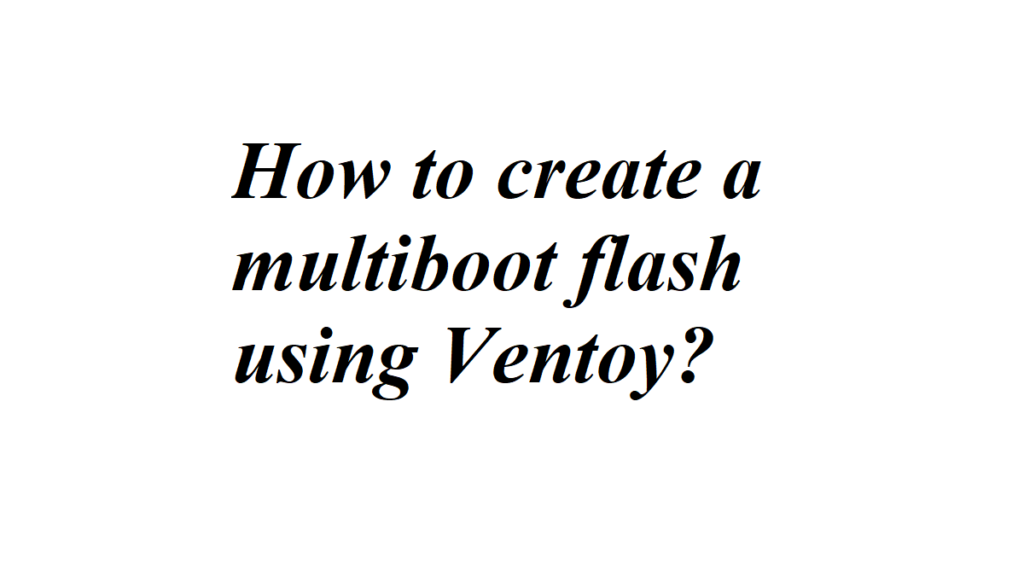 How to create a multiboot flash using Ventoy?