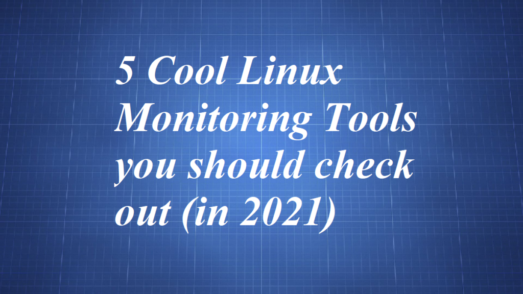 5 Cool Linux Monitoring Tools you should check out (in 2021)