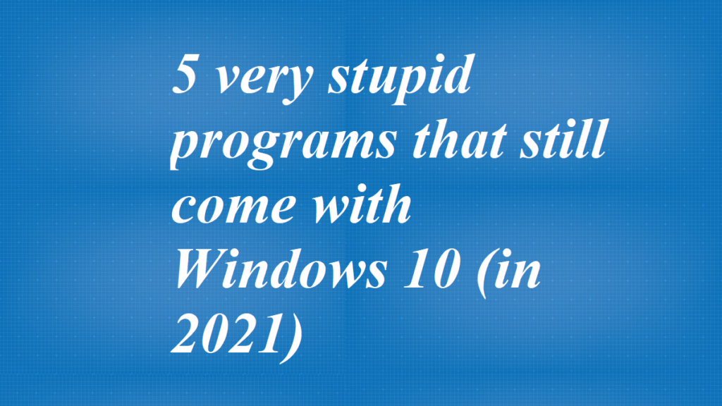 5 very stupid programs that still come with Windows 10 (in 2021)