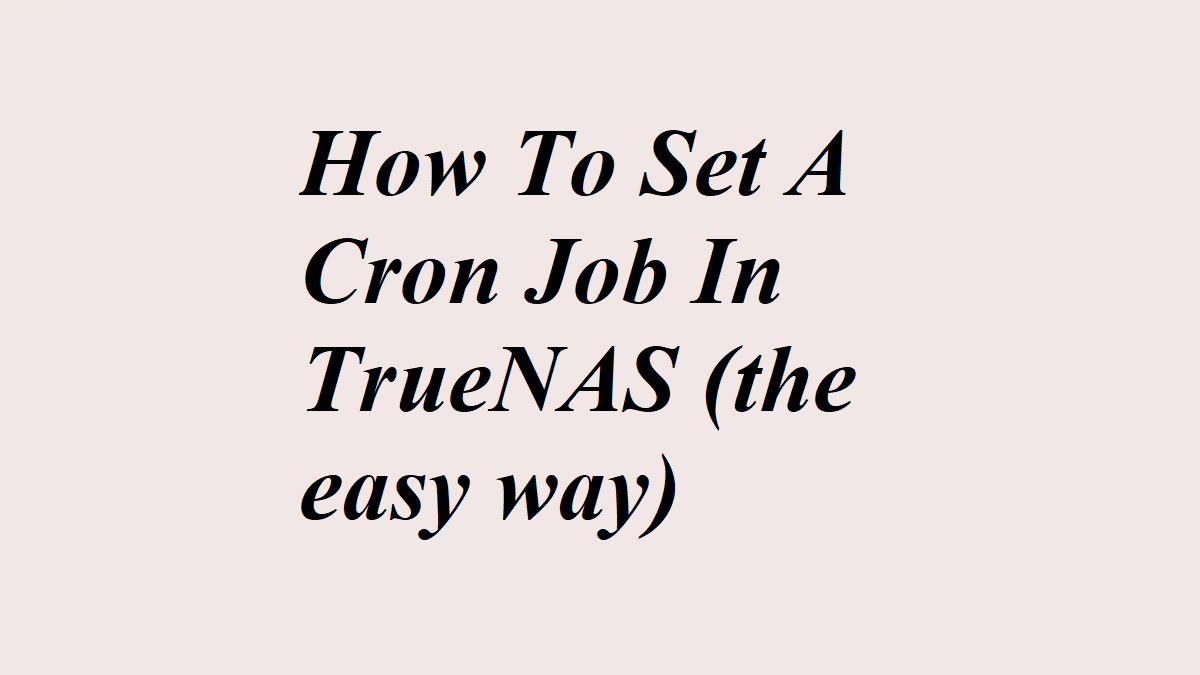 How To Set A Cron Job In TrueNAS (the easy way)