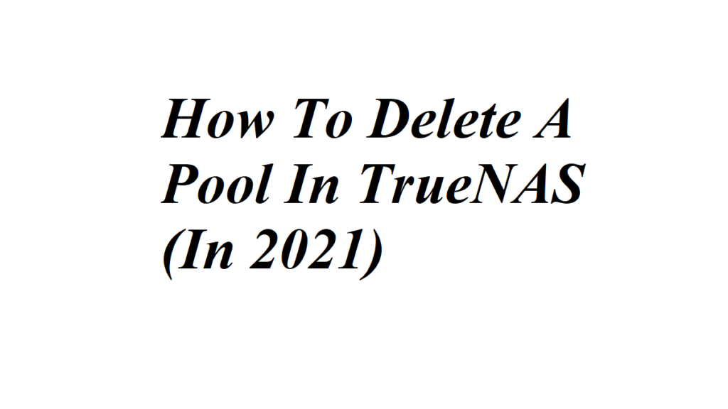 How To Delete A Pool In TrueNAS (In 2021)