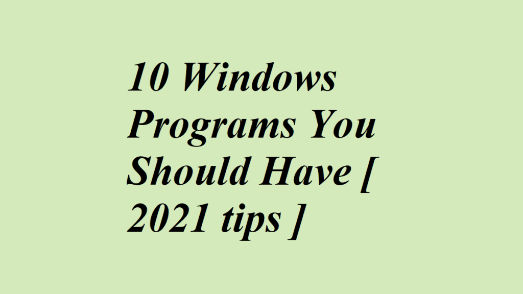 10 Windows Programs You Should Have [ 2021 tips ]
