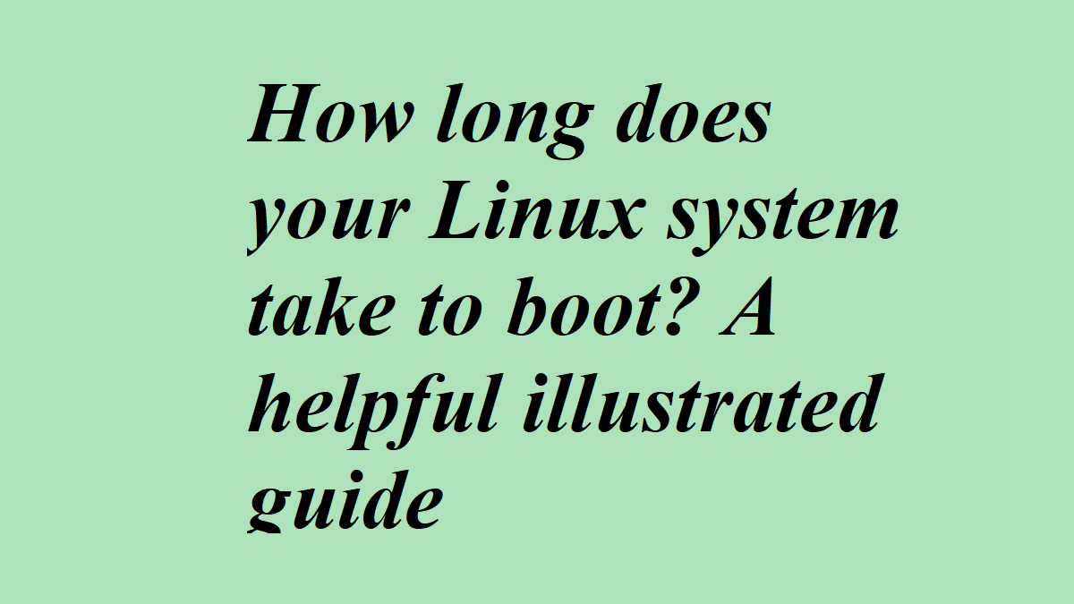 How long does your Linux system take to boot? A helpful illustrated guide
