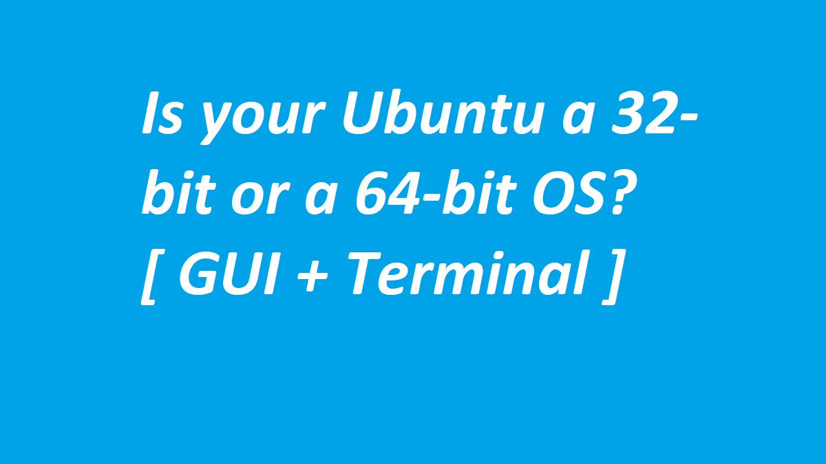 Is your Ubuntu a 32-bit or a 64-bit OS? [ GUI + Terminal ]