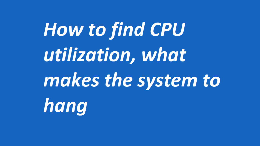 How to find CPU utilization, what makes the system to hang