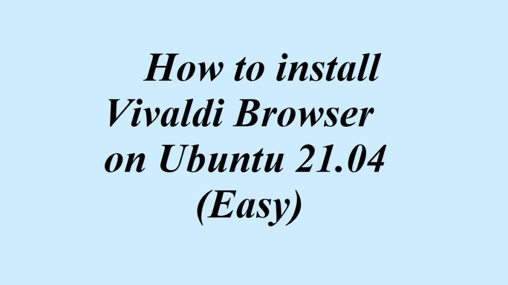 How to install Vivaldi Browser on Ubuntu 21.04 (Easy)