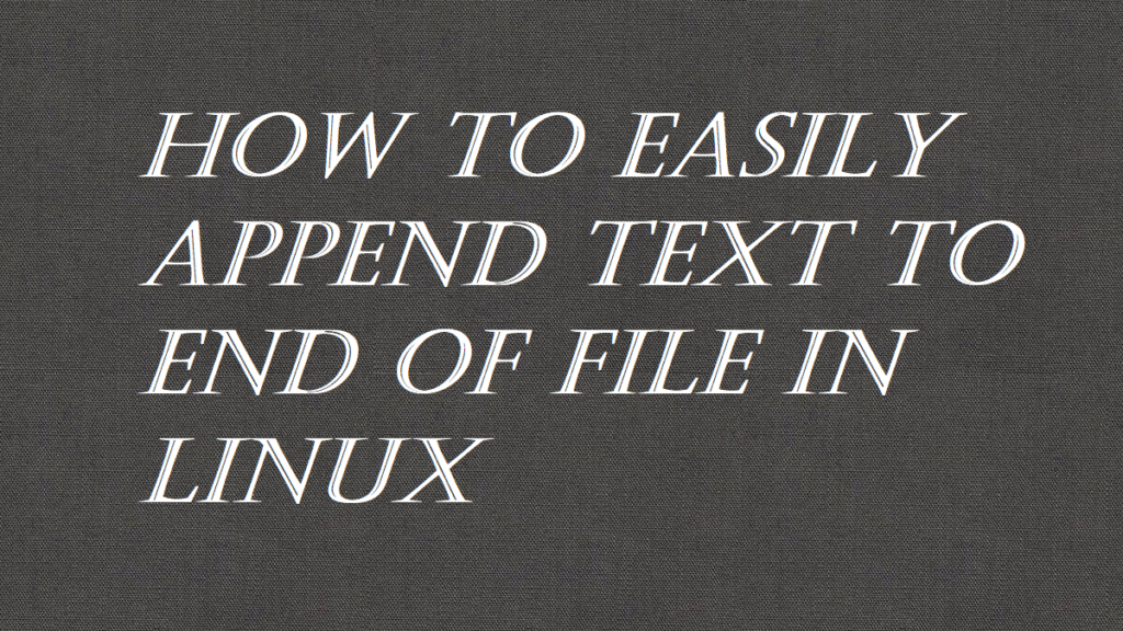 How to Easily Append Text to End of File in Linux